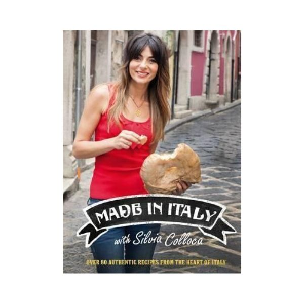 Made in Italy with Silvia Colloca:  Over 80 Authentic Recipes from the heart of Italy