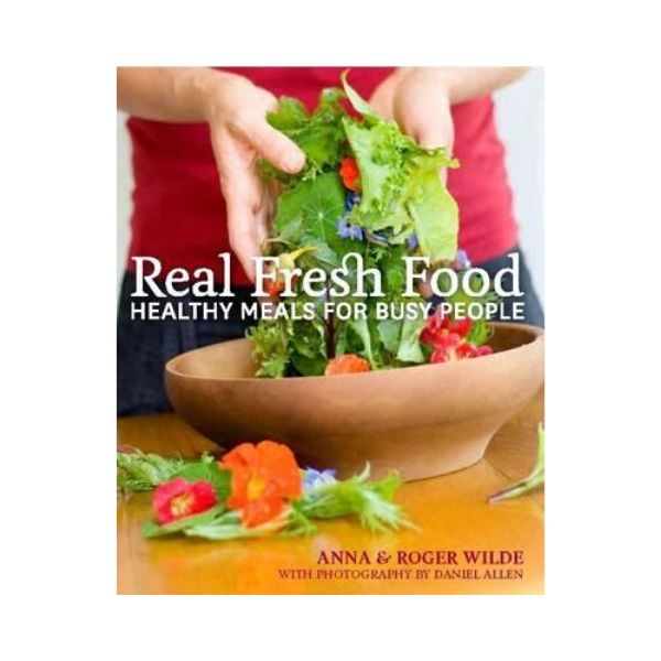Real Fresh Food: Healthy Meals for Busy People - Anna & Roger Wilde