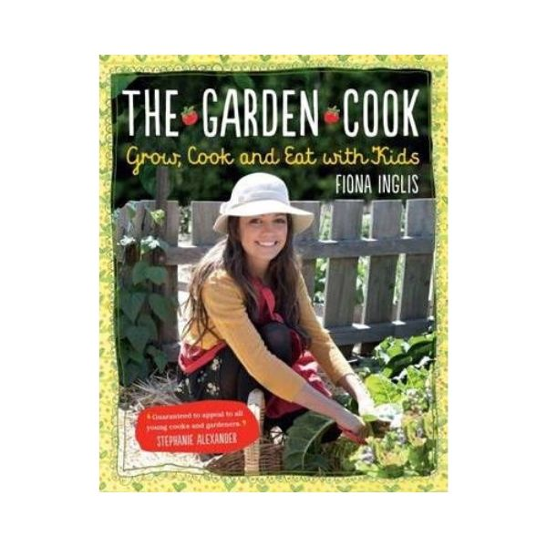 The Garden Cook: Grow, Cook and Eat with Kids - Fiona Inglis