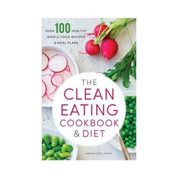 The Clean Eating Cookbook & Diet - Rockbridge Press