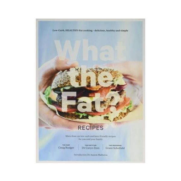 What the Fat? Recipes : Low-carb, healthy-fat cooking - delicious, healthy and simple - Craig Rodger, Dr Caryn Zinn & Grant Schofield