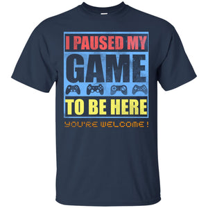 I Paused My Game To Be Here - You're Welcome Shirt