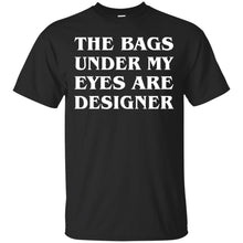 Load image into Gallery viewer, The Bags Under My Eyes Are Designer Shirt