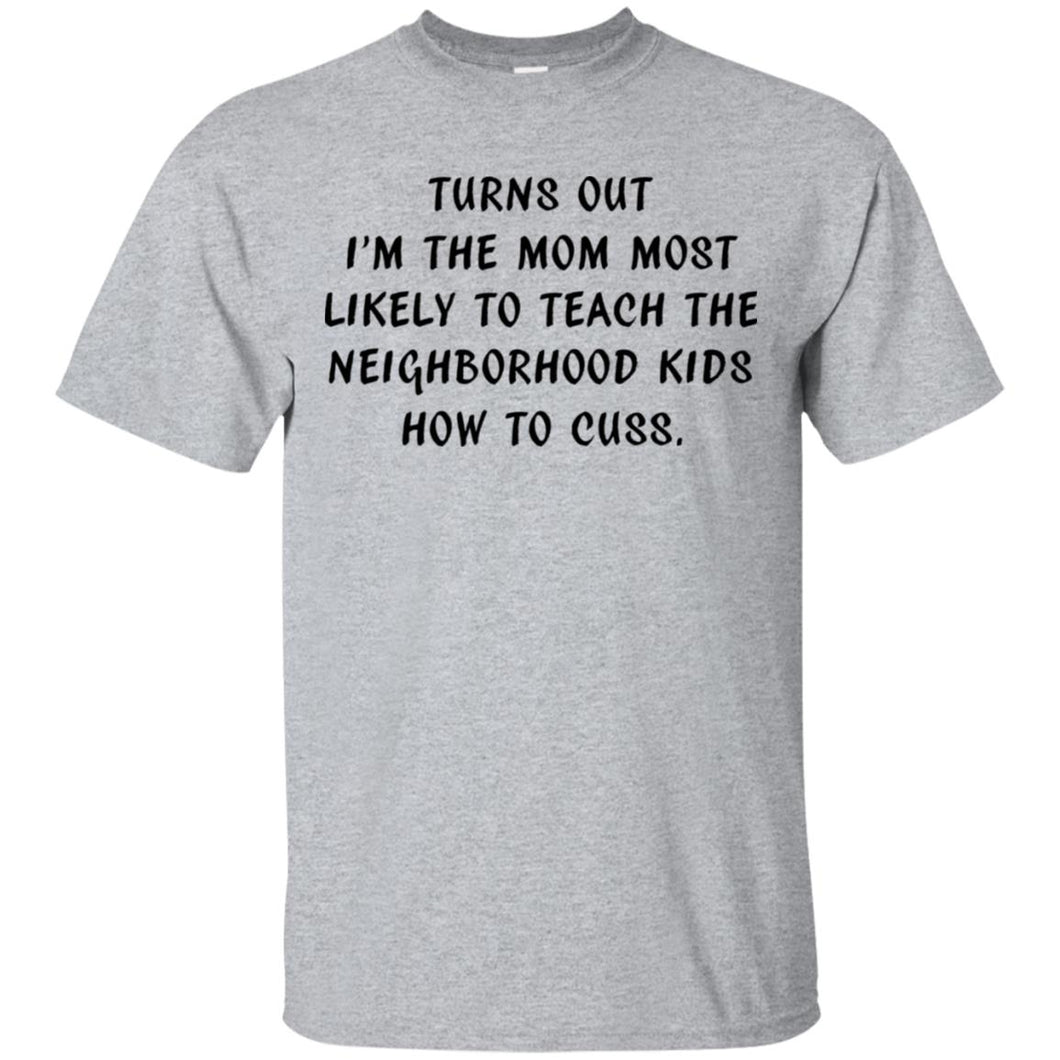 I'm The Mom To Teach The Neighborhood Kids How To Cuss Shirt