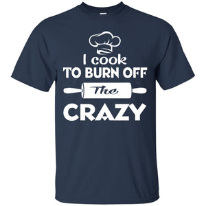 I Cook To Burn Off The Crazy Shirt