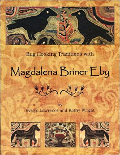 Rug Hooking Traditions with Magdalena Briner Eby by Evelyn Lawrence and Kathy Wright