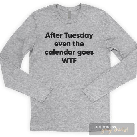 After Tuesday Even The Calendar Goes WTF Long Sleeve T-shirt