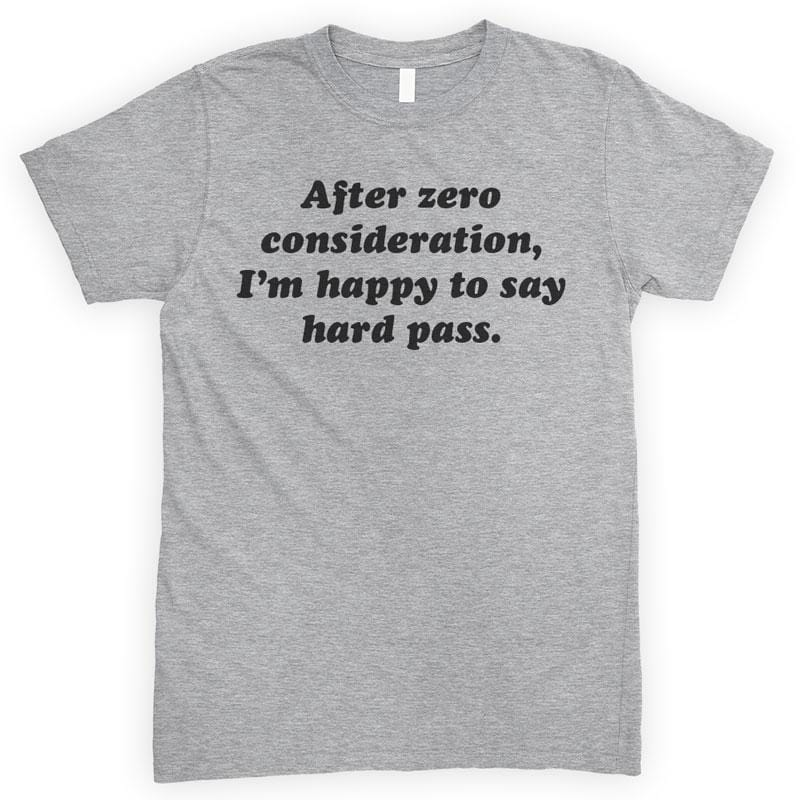 After Zero Consideration I'm Happy To Say Hard Pass Heather Gray Unisex T-shirt