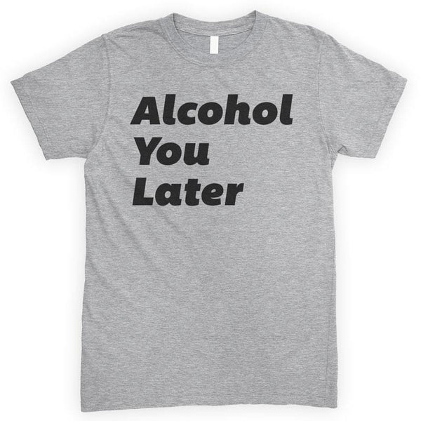 Alcohol You Later Heather Gray Unisex T-shirt
