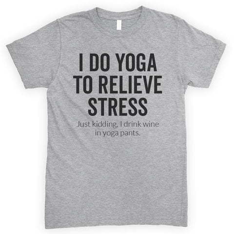 I Do Yoga To Relieve Stress Just Kidding I Drink Wine In Yoga Pants Heather Gray Unisex T-shirt