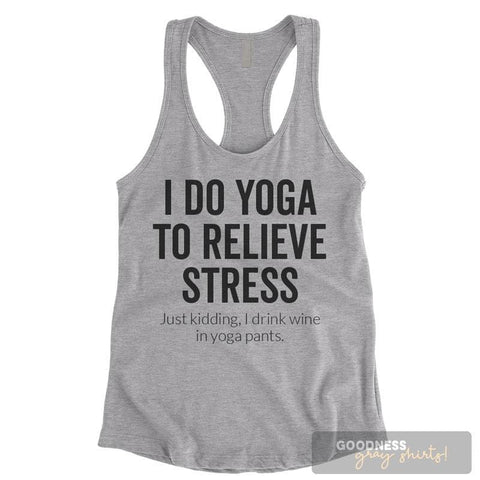 I Do Yoga To Relieve Stress Just Kidding I Drink Wine In Yoga Pants Heather Gray Ladies Tank Top