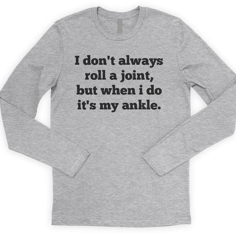 I Don't Always Roll A Joint But When I Do It's My Ankle Long Sleeve T-shirt