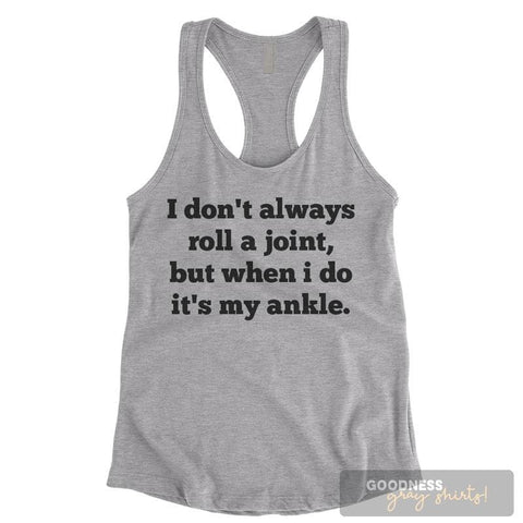 I Don't Always Roll A Joint But When I Do It's My Ankle Heather Gray Ladies Tank Top