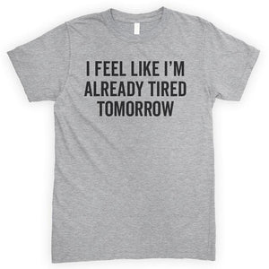 I Feel Like I'm Already Tired Tomorrow Heather Gray Unisex T-shirt
