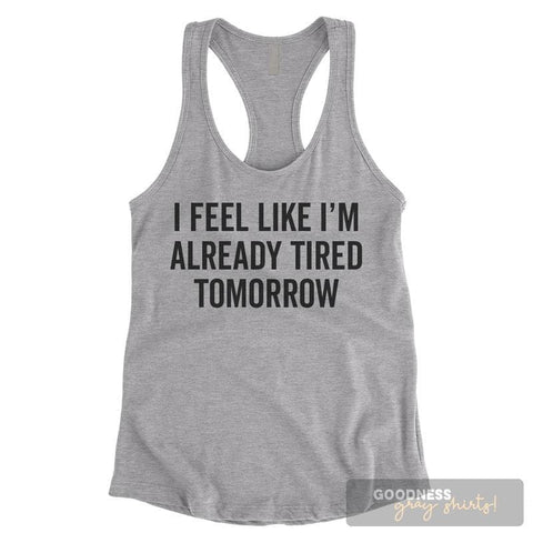 I Feel Like I'm Already Tired Tomorrow Heather Gray Ladies Tank Top