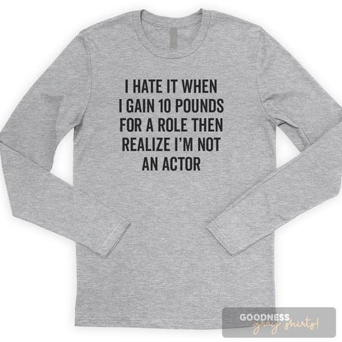 I Hate It When I Gain 10 Pounds For A Role Then Realize I'm Not An… Long Sleeve T-shirt