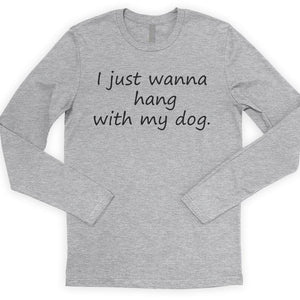 I Just Wanna Hang With My Dog Long Sleeve T-shirt