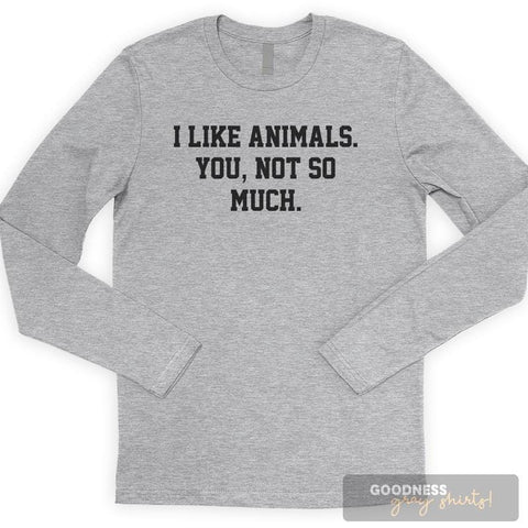 I Like Animals. You, Not So Much. Long Sleeve T-shirt