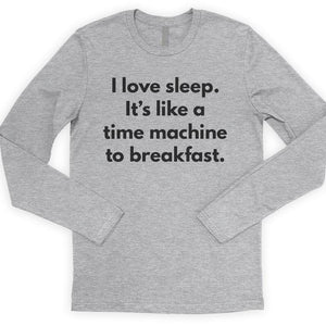 I Love Sleep It's Like A Time Machine To Breakfast Long Sleeve T-shirt