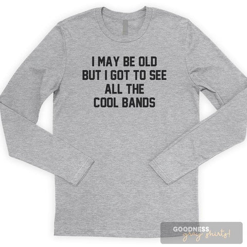 I May Be Old But I Got To See All The Cool Bands Long Sleeve T-shirt