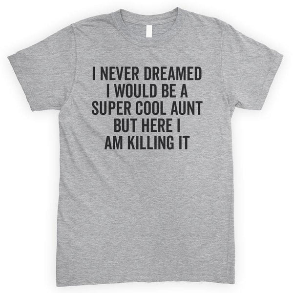 I Never Dreamed I Would Be A Super Cool Aunt But Here I Am Killing It Heather Gray Unisex T-shirt