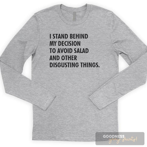 I Stand Behind My Decision To Avoid Salad And Other Disgusting Things Long Sleeve T-shirt
