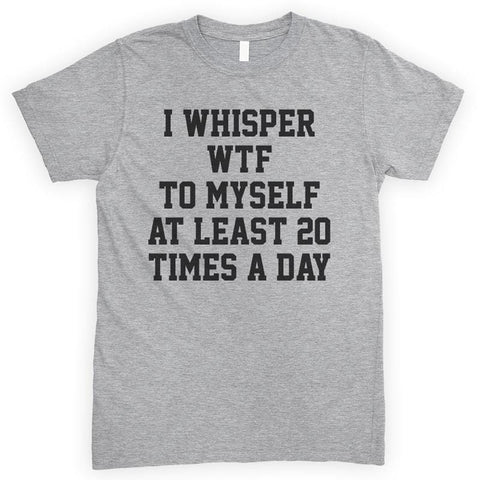 I Whisper WTF To Myself At Least 20 Times A Day Heather Gray Unisex T-shirt