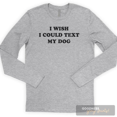 I Wish I Could Text My Dog Long Sleeve T-shirt