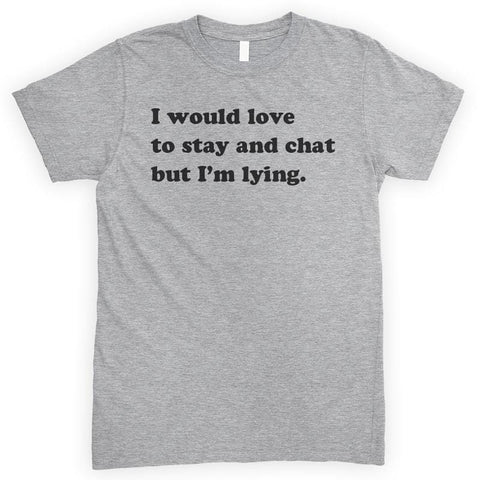 I Would Love To Stay And Chat But I'm Lying Heather Gray Unisex T-shirt