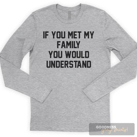 If You Met My Family You Would Understand Long Sleeve T-shirt