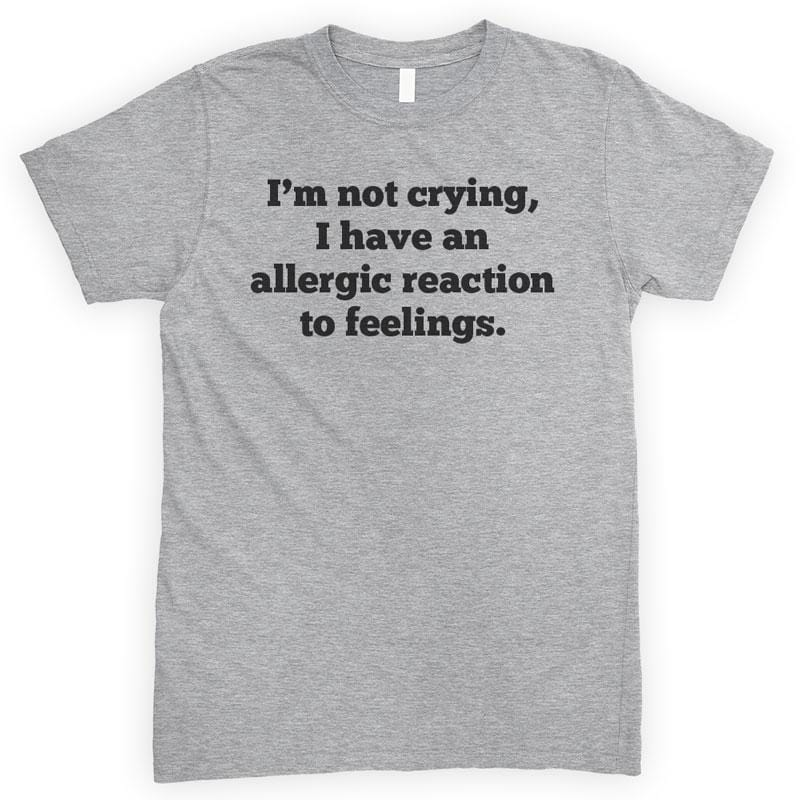 I'm Not Crying I Have An Allergic Reaction To Feelings Heather Gray Unisex T-shirt