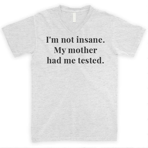 I'm Not Insane My Mother Had Me Tested Heather Ash Unisex V-Neck T-shirt