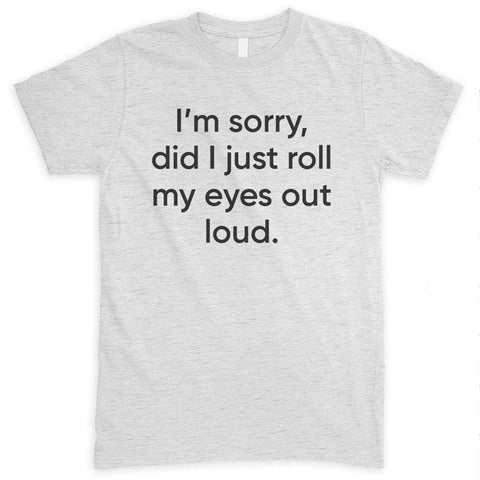 I'm Sorry Did I Just Roll My Eyes Out Loud Heather Ash Unisex T-shirt