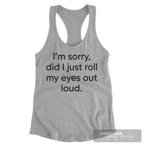 I'm Sorry Did I Just Roll My Eyes Out Loud Heather Gray Ladies Tank Top