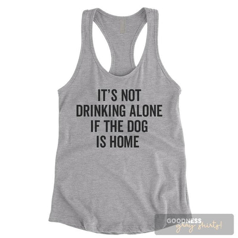 It's Not Drinking Alone If The Dog Is Home Heather Gray Ladies Tank Top