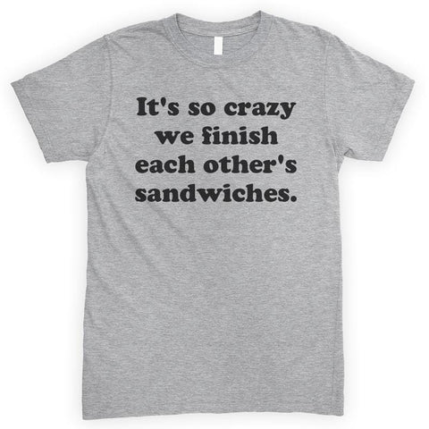 It's So Crazy We Finish Each Other's Sandwiches Heather Gray Unisex T-shirt