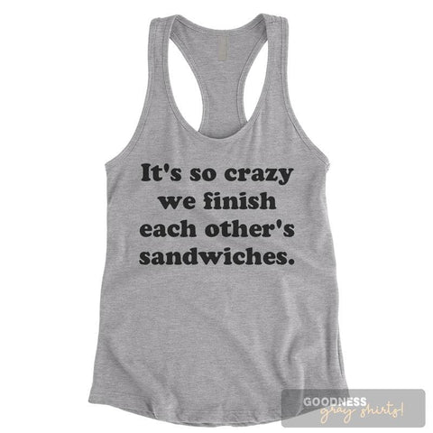 It's So Crazy We Finish Each Other's Sandwiches Heather Gray Ladies Tank Top