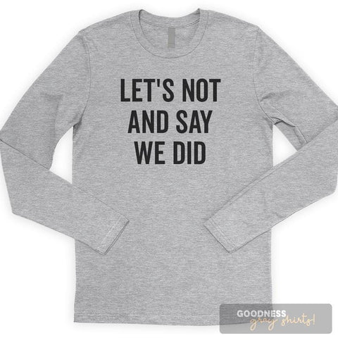 Let's Not And Say We Did Long Sleeve T-shirt