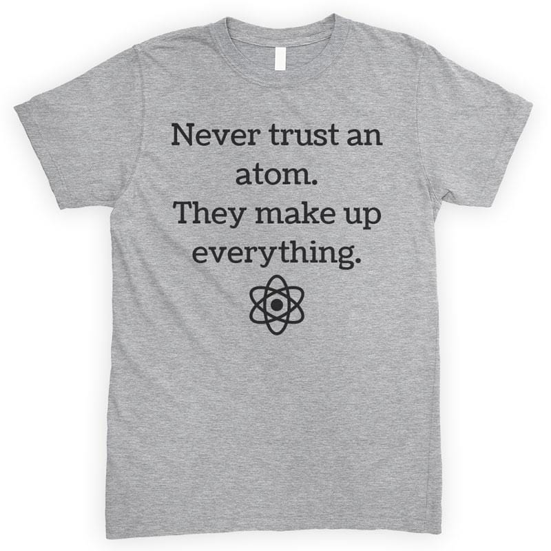 Never Trust An Atom They Make Up Everything Heather Gray Unisex T-shirt
