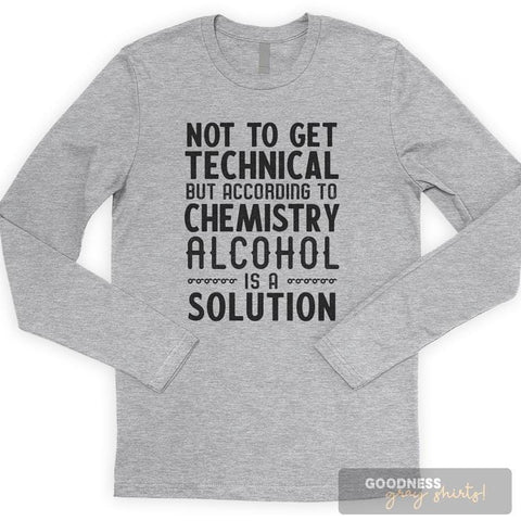 Not To Get Technical But Alcohol Is A Solution Long Sleeve T-shirt