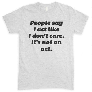 People Say I Act Like I Don't Care It's Not An Act Heather Ash Unisex T-shirt