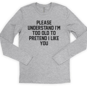 Please Understand I'm Too Old To Pretend I Like You Long Sleeve T-shirt