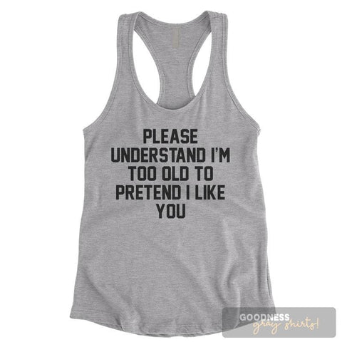 Please Understand I'm Too Old To Pretend I Like You Heather Gray Ladies Tank Top