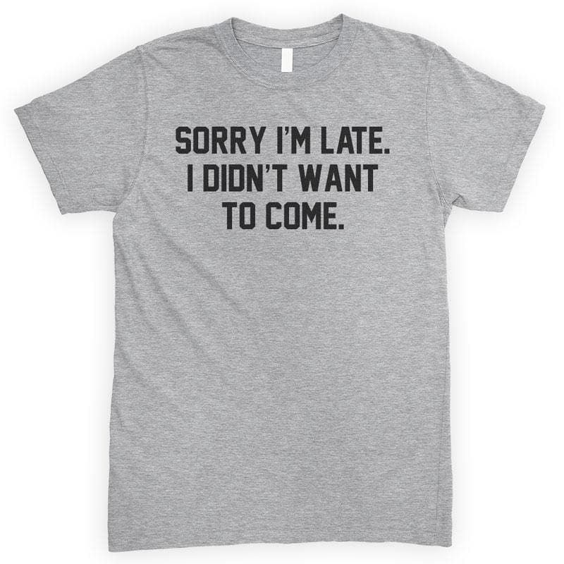 Sorry I'm Late I Didn't Want To Come Heather Gray Unisex T-shirt