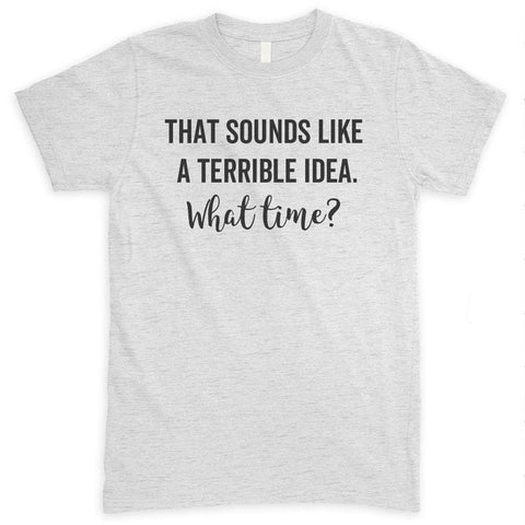 That Sounds Like A Terrible Idea What Time? Heather Ash Unisex T-shirt