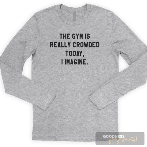 The Gym Is Crowded Today, I Imagine Long Sleeve T-shirt