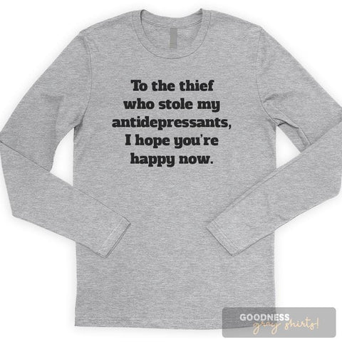 To The Thief Who Stole My Antidepressants, I Hope You're Happy Now Long Sleeve T-shirt