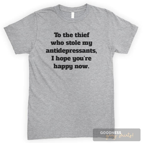 To The Thief Who Stole My Antidepressants, I Hope You're Happy Now Heather Gray Unisex T-shirt
