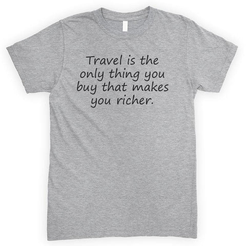 Travel Is The Only Thing You Buy That Makes You Richer Heather Gray Unisex T-shirt