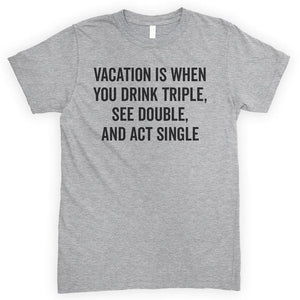 Vacation Is When You Drink Triple, See Double, And Act Single Heather Gray Unisex T-shirt